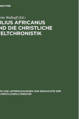 Julius Africanus Und Die Christliche Weltchronistik