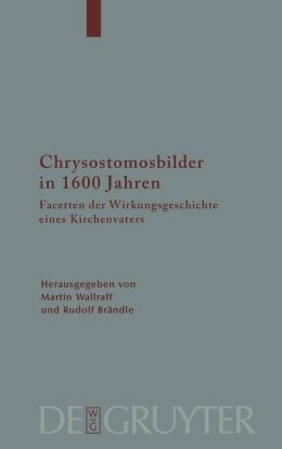 Chrysostomosbilder in 1600 Jahren / The Image of John Chrysostom in 1600 years of Christian Tradition : Facetten Der Wirkingsgeschichte Eines Kirchenvaters