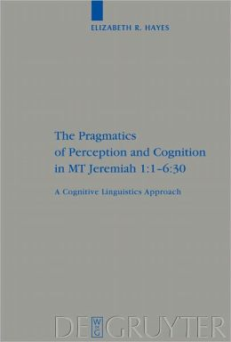 The Pragmatics of Perception and Cognition in MT Jeremiah 1:1-6:30: A Cognitive Linguistics Approach