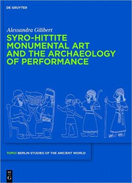 Syro-Hittite Monumental Art and the Archaeology of Performance: The Stone Reliefs at Carchemish and Zincirli in the Earlier First Millennium BCE