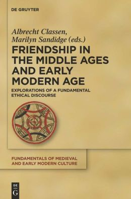 Friendship in the Middle Ages and Early Modern Age : Explorations of a Fundamental Ethical Discourse