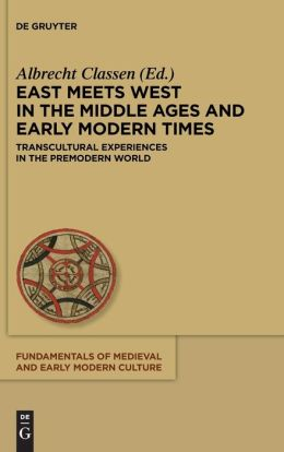 East Meets West in the Middle Ages and Early Modern Times: Transcultural Experiences in the Premodern World