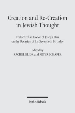 Creation and Re-Creation in Jewish Thought: Festschrift in Honor of Joseph Dan