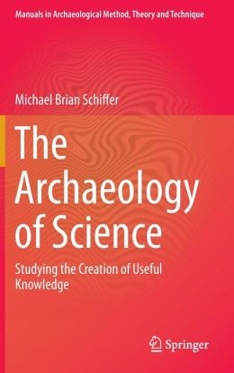 The Archaeology of Science: Studying the Creation of Useful Knowledge