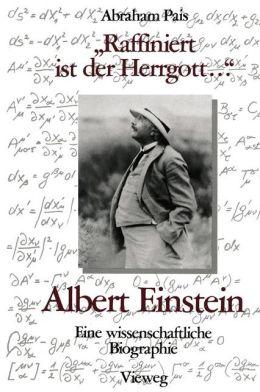 ''Raffiniert ist der Herrgott ...'': Albert Einstein, Eine wissenschaftliche Biographie