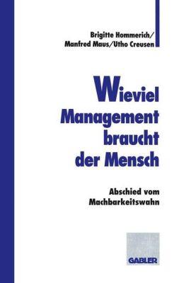 Wieviel Management braucht der Mensch: Abschied vom Machbarkeitswahn (German Edition) Manfred Maus, Utho Creusen and Brigitte Hommerich