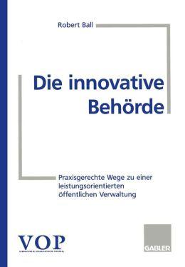 Die innovative Behörde: Praxisgerechte Wege zu einer leistungsorientierten öffentlichen Verwaltung