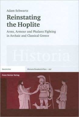 Reinstating the Hoplite: Arms, armour and phalanx fighting in Archaic and Classical Greece