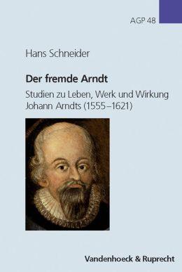 Der fremde Arndt: Studien zu Leben, Werk und Wirkung Johann Arndts (1555-1621)