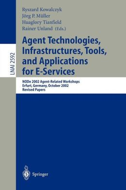 Agent Technologies, Infrastructures, Tools, and Applications for E-Services: NODe 2002 Agent-Related Workshop, Erfurt, Germany, October 7-10, 2002, Revised Papers