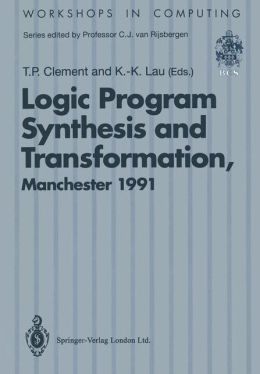 Logic Program Synthesis and Transformation: Proceedings of LOPSTR 91, International Workshop on Logic Program Synthesis and Transformation, University of Manchester, 4-5 July 1991