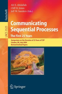 Communicating Sequential Processes. The First 25 Years: Symposium on the Occasion of 25 Years of CSP, London, UK, July 7-8, 2004. Revised Invited Papers