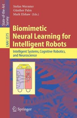 Biomimetic Neural Learning for Intelligent Robots: Intelligent Systems, Cognitive Robotics, and Neuroscience