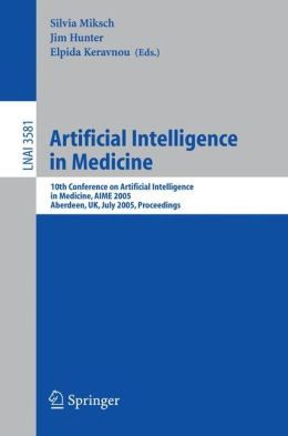 Artificial Intelligence in Medicine: 10th Conference on Artificial Intelligence in Medicine, AIME 2005, Aberdeen, UK, July 23-27, 2005, Proceedings