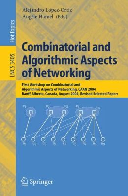 Combinatorial and Algorithmic Aspects of Networking: First Workshop on Combinatorial and Algorithmic Aspects of Networking, CAAN 2004, Banff, Alberta, Canada, August 5-7, 2004, Revised Selected Papers
