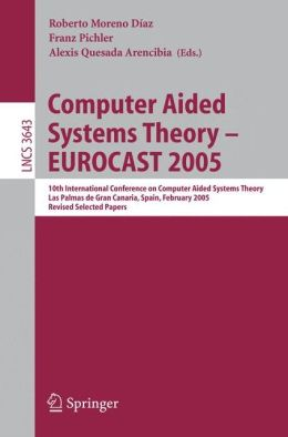 Computer Aided Systems Theory - EUROCAST 2005: 10th International Conference on Computer Aided Systems Theory, Las Palmas de Gran Canaria, Spain, February 7-11, 2005, Revised Selected Papers
