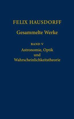Felix Hausdorff - Gesammelte Werke Band 5: Astronomie, Optik und Wahrscheinlichkeitstheorie