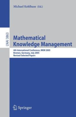 Mathematical Knowledge Management: 4th International Conference, MKM 2005, Bremen, Germany, July 15-17, 2005, Revised Selected Papers