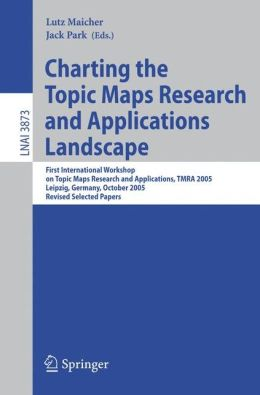 Charting the Topic Maps Research and Applications Landscape: First International Workshop on Topic Map Research and Applications, TMRA 2005, Leipzig, Germany, October 6-7, 2005, Revised Selected Papers