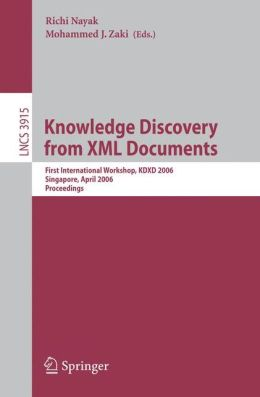 Knowledge Discovery from XML Documents: First International Workshop, KDXD 2006, Singapore, April 9, 2006, Proceedings (Lecture Notes in Computer ... Applications, incl. Internet/Web, and HCI) Mohammed J. Zaki, Richi Nayak