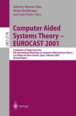 Computer Aided Systems Theory - EUROCAST 2001: A Selection of Papers from the 8th International Workshop on Computer Aided Systems Theory, Las Palmas de Gran Canaria, Spain, February 19-23, 2001. Revised Papers
