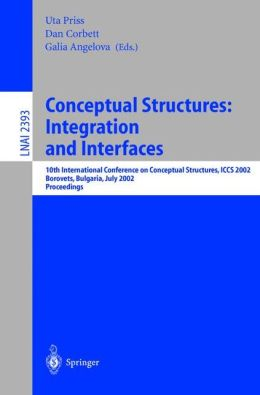 Conceptual Structures: Integration and Interfaces: 10th International Conference on Conceptual Structures, ICCS 2002 Borovets, Bulgaria, July 15-19, 2002 Proceedings