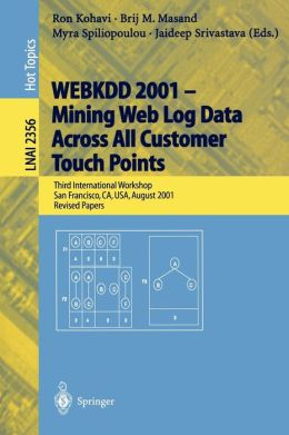 WEBKDD 2001 - Mining Web Log Data Across All Customers Touch Points: Third International Workshop, San Francisco, CA, USA, August 26, 2001, Revised Papers