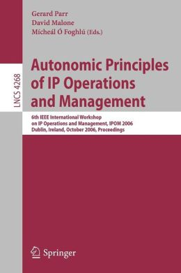 Autonomic Principles of IP Operations and Management: 6th IEEE International Workshop on IP Operations and Management, IPOM 2006, Dublin, Ireland, October 23-25, 2006, Proceedings