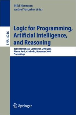 Logic for Programming, Artificial Intelligence, and Reasoning: 13th International Conference, LPAR 2006, Phnom Penh, Cambodia, November 13-17, 2006, Proceedings