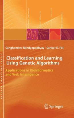 Classification and Learning Using Genetic Algorithms: Applications in Bioinformatics and Web Intelligence