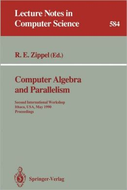Computer Algebra and Parallelism: Second International Workshop, Ithaca, USA, May 9-11, 1990. Proceedings