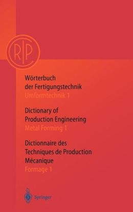 Wörterbuch der Fertigungstechnik. Dictionary of Production Engineering. Dictionnaire des Techniques de Production Mechanique Vol.I/1: Umformtechnik 1/Metal Forming 1/Formage 1