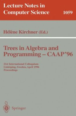 Trees in Algebra and Programming - CAAP '96: 21st International Colloquium, Linköping, Sweden, April 22-24, 1996. Proceedings