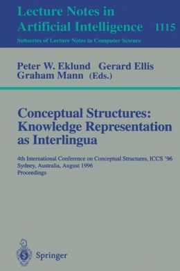 Conceptual Structures: Knowledge Representations as Interlingua: 4th International Conference on Conceptual Structures, ICCS'96, Sydney, Australia, August 19 - 22, 1996, Proceedings