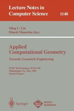 Applied Computational Geometry. Towards Geometric Engineering: FCRC '96 Workshop, WACG '96, Philadelphia, PA, May 27 - 28, 1996, Selected Papers