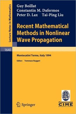 Recent Mathematical Methods in Nonlinear Wave Propagation: Lectures given at the 1st Session of the Centro Internazionale Matematico Estivo (C.I.M.E.), held in Montecatini Terme, Italy, May 23-31, 1994