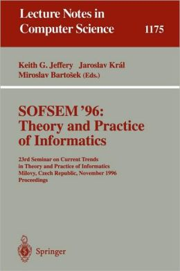 SOFSEM '96: Theory and Practice of Informatics: 23rd Seminar on Current Trends in Theory and Practice of Informatics, Milovy, Czech Republic, November 23 - 30, 1996. Proceedings