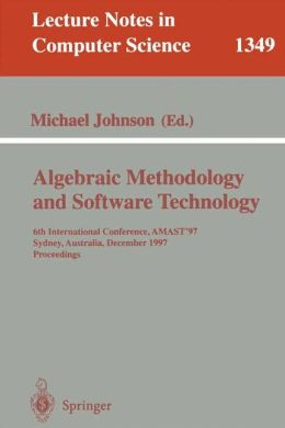 Algebraic Methodology and Software Technology: 6th International Conference, AMAST '97, Sydney, Australia, Dezember 13-17, 1997. Proceedings