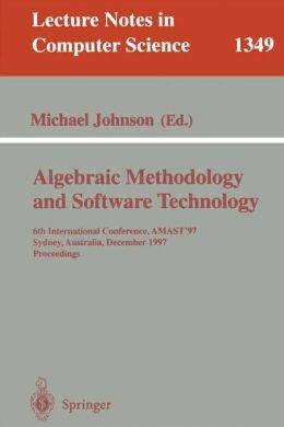 Algebraic Methodology and Software Technology: 6th International Conference, AMAST '97, Sydney, Australia, Dezember 13-17, 1997. Proceedings