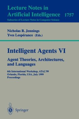 Intelligent Agents VI. Agent Theories, Architectures, and Languages: 6th International Workshop, ATAL'99 Orlando, Florida, USA, July 15-17, 1999 Proceedings