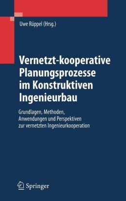 Vernetzt-kooperative Planungsprozesse im Konstruktiven Ingenieurbau: Grundlagen, Methoden, Anwendungen und Perspektiven zur vernetzten Ingenieurkooperation