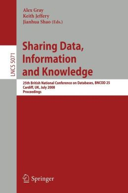 Sharing Data, Information and Knowledge: 25th British National Conference on Databases, BNCOD 25, Cardiff, UK, July 7-10, 2008, Proceedings