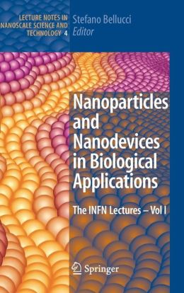 Nanoparticles and Nanodevices in Biological Applications: The INFN Lectures - Vol I