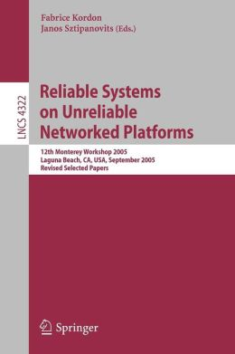 Reliable Systems on Unreliable Networked Platforms: 12th Monterey Workshop 2005, Laguna Beach, CA, USA, September 22-24, 2005. Revised Selected Papers