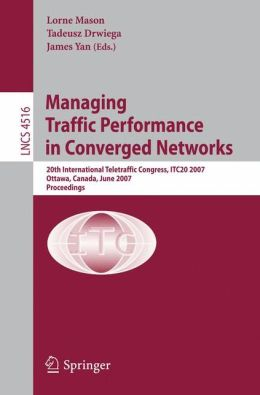 Managing Traffic Performance in Converged Networks: 20th International Teletraffic Congress, ITC20 2007, Ottawa, Canada, June 17-21, 2007, Proceedings