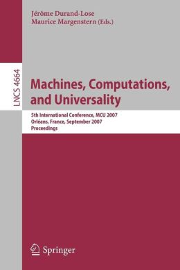 Machines, Computations, and Universality: 5th International Conference, MCU 2007, Orleans, France, September 10-13, 2007, Proceedings