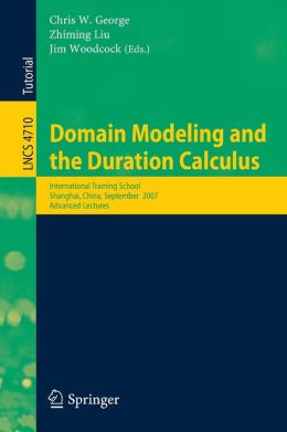 Domain Modeling and the Duration Calculus: International Training School, Shanghai, China, September 17-21, 2007, Advanced Lectures