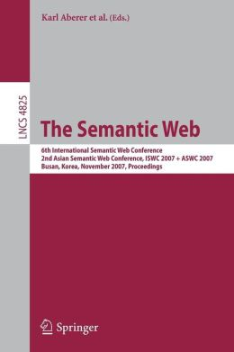 The Semantic Web: 6th International Semantic Web Conference, 2nd Asian Semantic Web Conference, ISWC 2007 + ASWC 2007, Busan, Korea, November 11-15, 2007, Proceedings