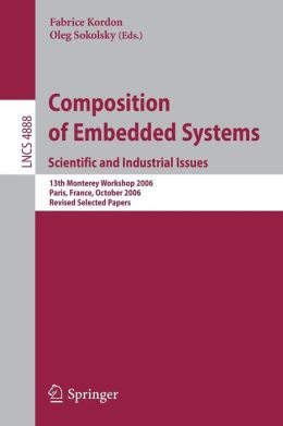 Composition of Embedded Systems. Scientific and Industrial Issues: 13th Monterey Workshop 2006 Paris, France, October 16-18, 2006 Revised Selected Papers