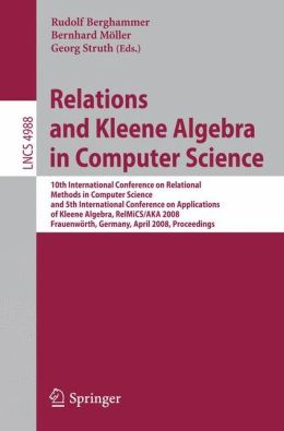 Relations and Kleene Algebra in Computer Science: 10th International Conference on Relational Methods in Computer Science, and 5th International Conference on Applications of Kleene Algebra, RelMiCS/AKA 2008, Frauenwörth, Germany, April 7-11, 2008, Procee